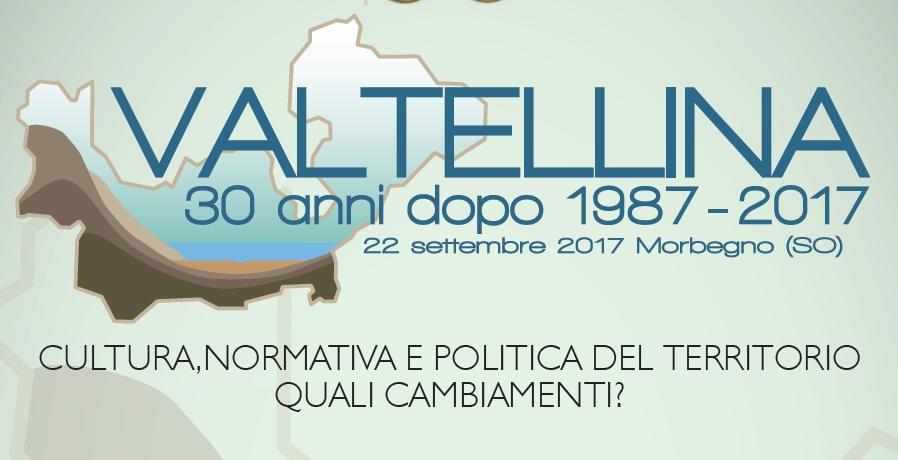 """1987 -2017: 30° ANNIVERSARIO DELL'ALLUVIONE IN VALTELLINA  """"VALTELLINA 30 ANNI DOPO: CULTURA, NORMATIVA E POLITICA DEL TERRITORIO  QUALI CAMBIAMENTI?"""""""